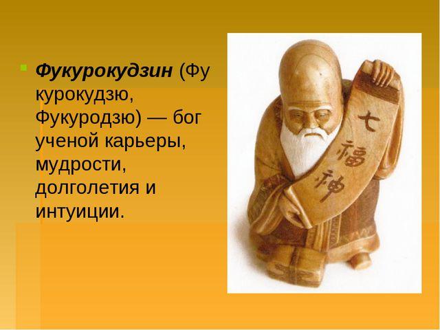 Фукурокудзин(Фукурокудзю, Фукуродзю) — бог ученой карьеры, мудрости, долголе...