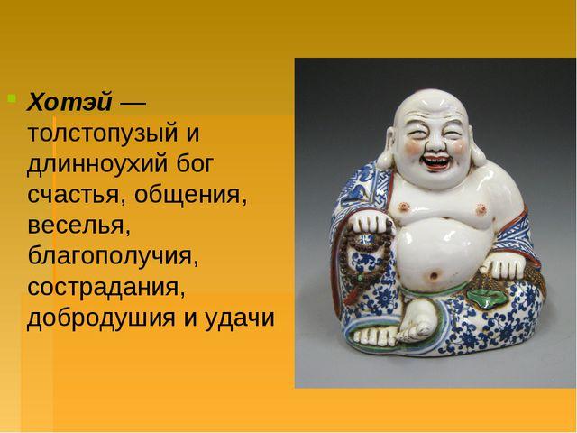 Хотэй— толстопузый и длинноухий бог счастья, общения, веселья, благополучия,...