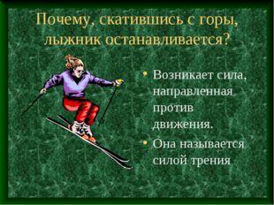 Почему, скатившись с горы, лыжник останавливается? Возникает сила, направленн