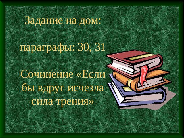 Задание на дом: параграфы: 30, 31 Сочинение «Если бы вдруг исчезла сила трения»