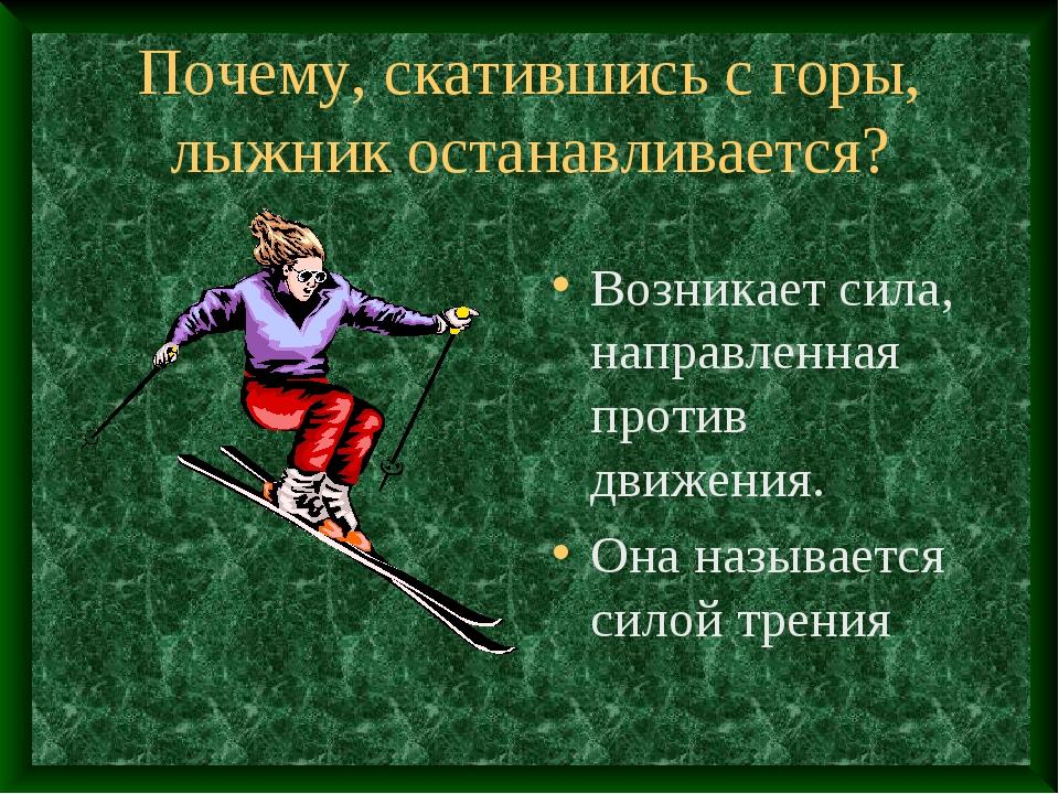 Почему, скатившись с горы, лыжник останавливается? Возникает сила, направленн...