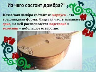 Из чего состоит домбра? Казахская домбра состоит из корпуса - это грушевидная