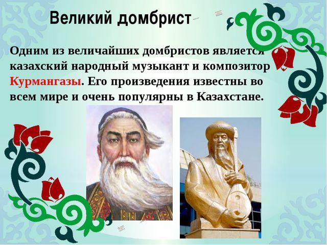 Великий домбрист Одним из величайших домбристов является казахский народный м...