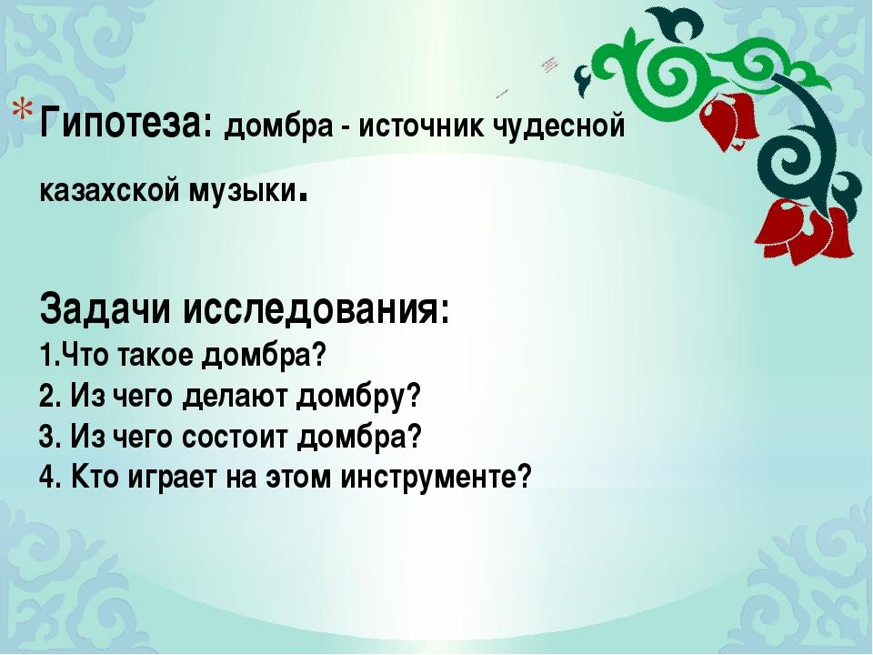 Гипотеза: домбра - источник чудесной казахской музыки. Задачи исследования: 1...