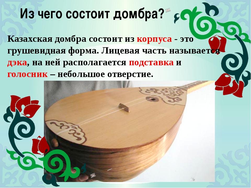 Из чего состоит домбра? Казахская домбра состоит из корпуса - это грушевидная...