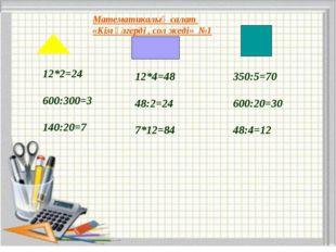 Математикалық салат «Кім үлгерді , сол жеді» №1 12*2=24 600:300=3 140:20=7 12