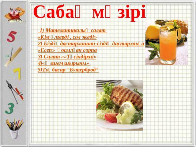 1) Математикалық салат «Кім үлгерді , сол жеді» 2) Біздің дастарханнан-сізді...