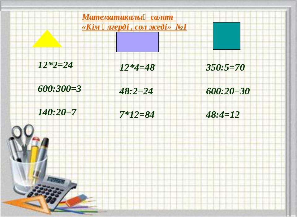 Математикалық салат «Кім үлгерді , сол жеді» №1 12*2=24 600:300=3 140:20=7 12...