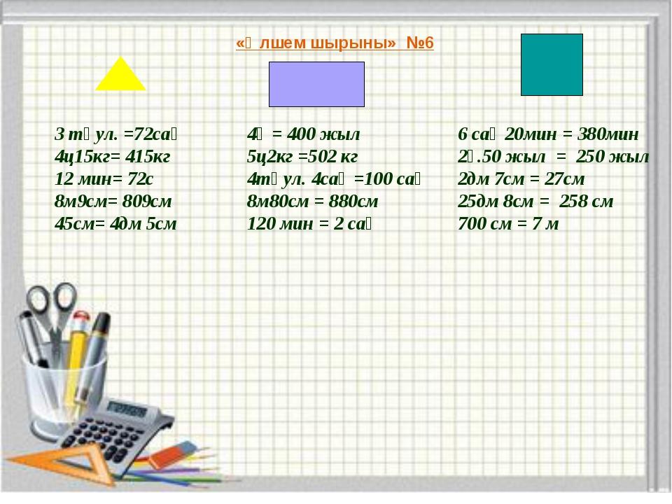«Өлшем шырыны» №6 3 тәул. =72сағ 4ц15кг= 415кг 12 мин= 72с 8м9см= 809см 45см=...