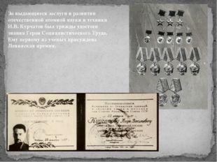 За выдающиеся заслуги в развитии отечественной атомной науки и техники И.В. К