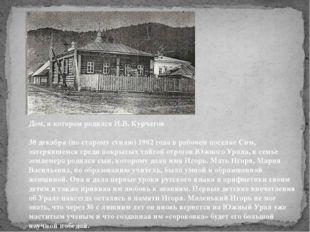 Дом, в котором родился И.В. Курчатов  30 декабря (по старому стилю) 1902 год