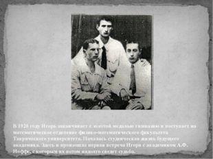 В 1920 годуИгорь заканчивает с золотой медалью гимназию и поступает на матем