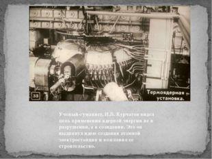 Ученый-гуманист, И.В. Курчатов видел цель применения ядерной энергии не в раз