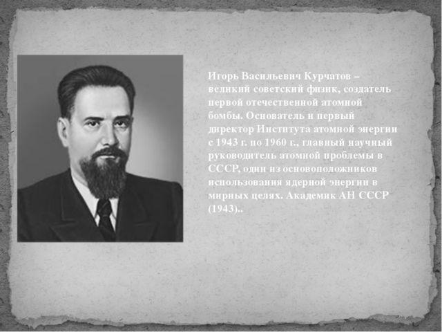 Игорь Васильевич Курчатов – великий советский физик, создатель первой отечест...