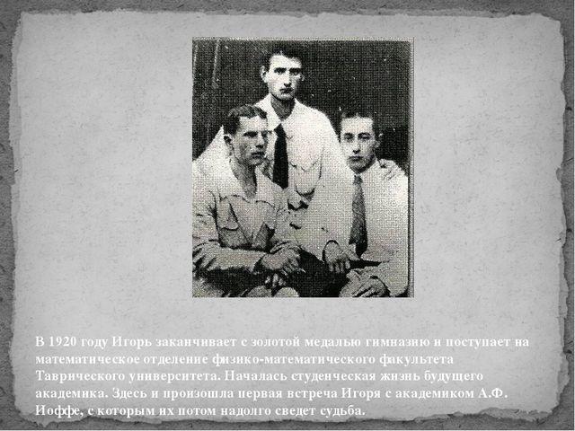 В 1920 годуИгорь заканчивает с золотой медалью гимназию и поступает на матем...