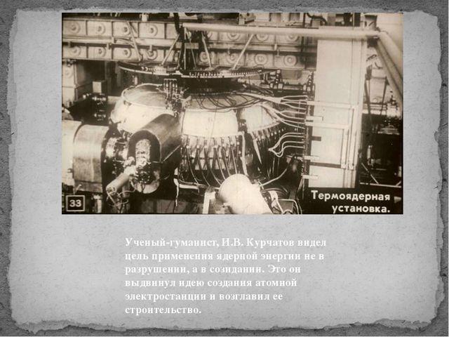 Ученый-гуманист, И.В. Курчатов видел цель применения ядерной энергии не в раз...