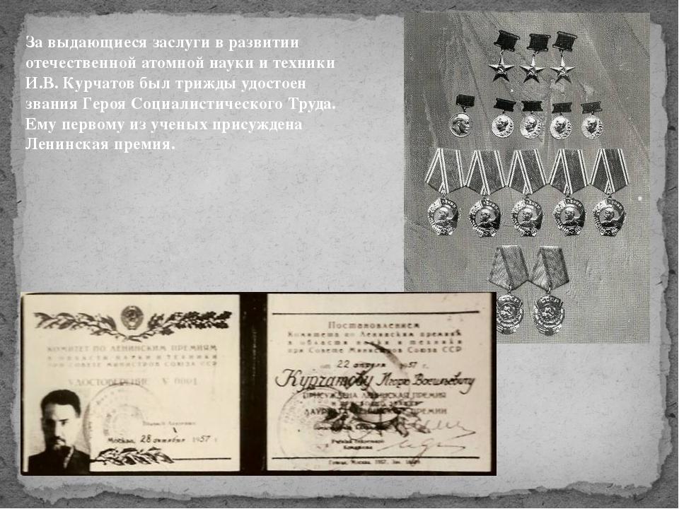За выдающиеся заслуги в развитии отечественной атомной науки и техники И.В. К...