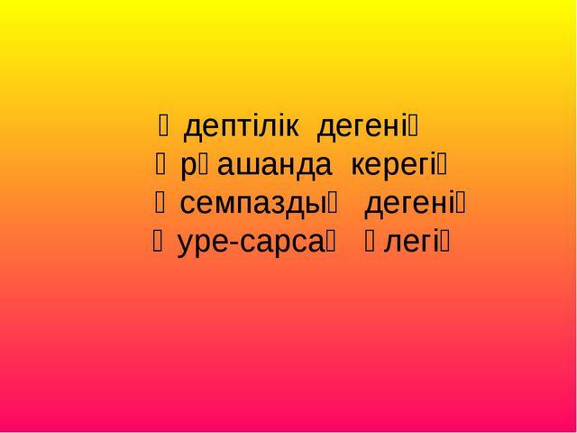 Әдептілік дегенің Әрқашанда керегің Әсемпаздық дегенің Әуре-сарсаң әлегің