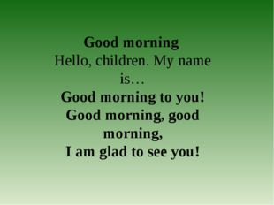 Good morning Hello, children. My name is… Good morning to you! Good morning,