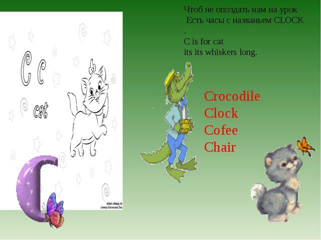 Чтоб не опоздать нам на урок Есть часы с названьем CLOCK . C is for cat its i...