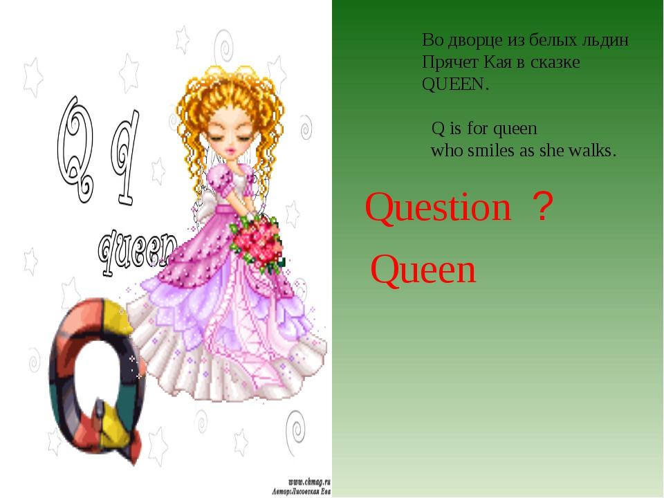 Во дворце из белых льдин Прячет Кая в сказке QUEEN. Q is for queen who smiles...