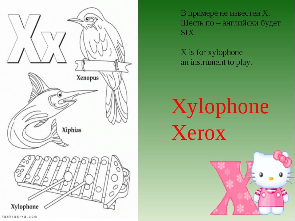 В примере не известен X. Шесть по – английски будет SIX. X is for xylophone a...