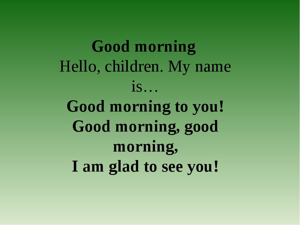 Good morning Hello, children. My name is… Good morning to you! Good morning, ...