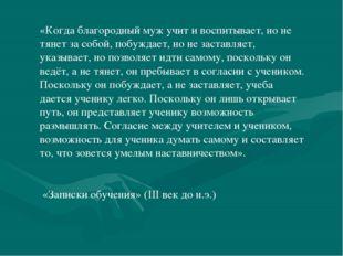 «Когда благородный муж учит и воспитывает, но не тянет за собой, побуждает, н