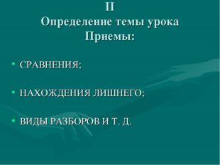 II Определение темы урока Приемы: СРАВНЕНИЯ; НАХОЖДЕНИЯ ЛИШНЕГО; ВИДЫ РАЗБОРО