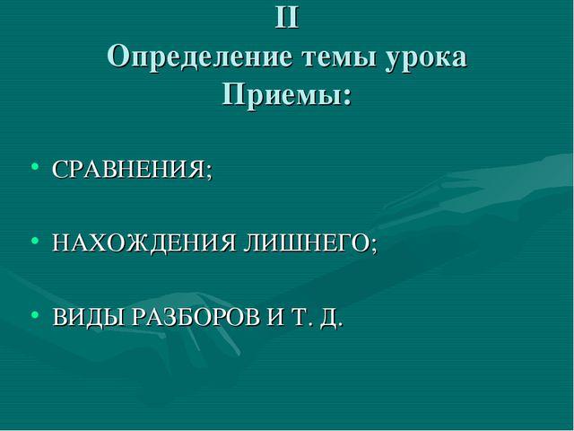 II Определение темы урока Приемы: СРАВНЕНИЯ; НАХОЖДЕНИЯ ЛИШНЕГО; ВИДЫ РАЗБОРО...