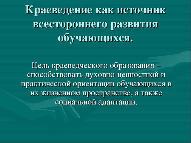 Краеведение как источник всестороннего развития обучающихся. Цель краеведческ...