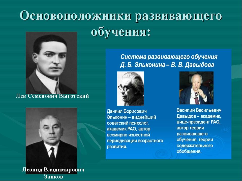Основоположники развивающего обучения: Лев Семенович Выготский Леонид Владими...