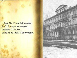 Дом № 13 на 2-й линии В.О. В первом этаже, справа от арки, окна квартиры Сав