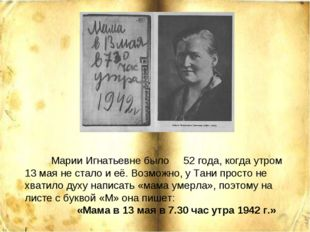 Марии Игнатьевне было 52 года, когда утром 13 мая не стало и её. Возможно, у