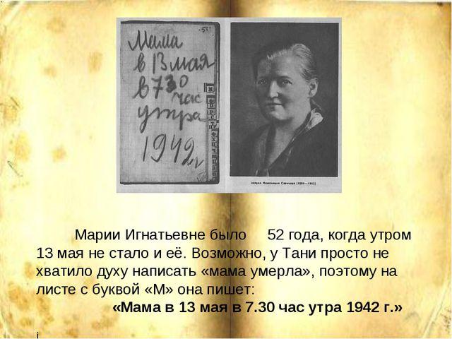 Марии Игнатьевне было 52 года, когда утром 13 мая не стало и её. Возможно, у...