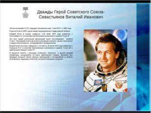 Дважды Герой Советского Союза- Севастьянов Виталий Иванович Летчик-космонавт