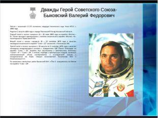 Дважды Герой Советского Союза- Быковский Валерий Федорович Летчик – космонавт