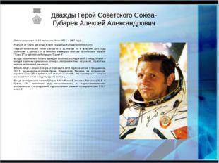 Дважды Герой Советского Союза- Губарев Алексей Александрович Летчик-космонавт