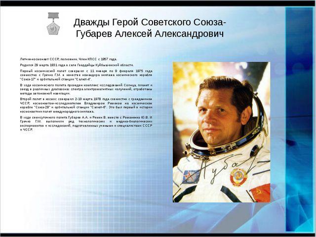 Дважды Герой Советского Союза- Губарев Алексей Александрович Летчик-космонавт...
