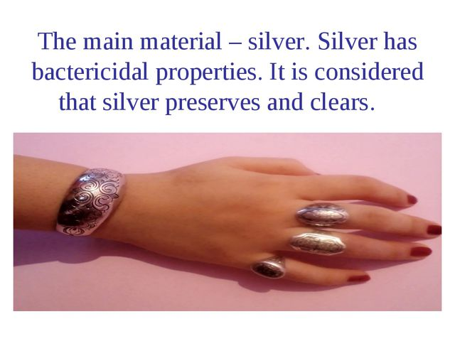 The main material – silver. Silver has bactericidal properties. It is consid...