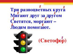 Три разноцветных круга Мигают друг за другом Светятся, моргают – Людям помога