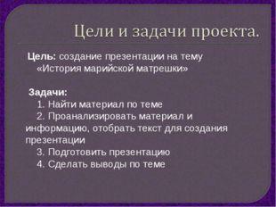 Цель: создание презентации на тему «История марийской матрешки» Задачи: 1. Н