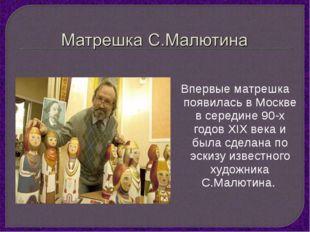 Впервые матрешка появилась в Москве в середине 90-х годов XIX века и была сд