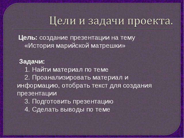 Цель: создание презентации на тему «История марийской матрешки» Задачи: 1. Н...
