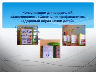 Консультации для родителей: «Закаливание», «Советы по профилактике», «Здоров