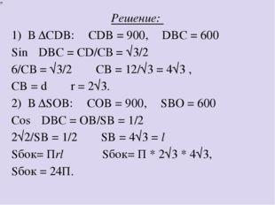 Решение: 1) В ∆CDB: ∠CDB = 900, ∠DBC = 600 ⟹ Sin∠DBC = CD/CВ = √3/2 ⟹ 6/CВ =