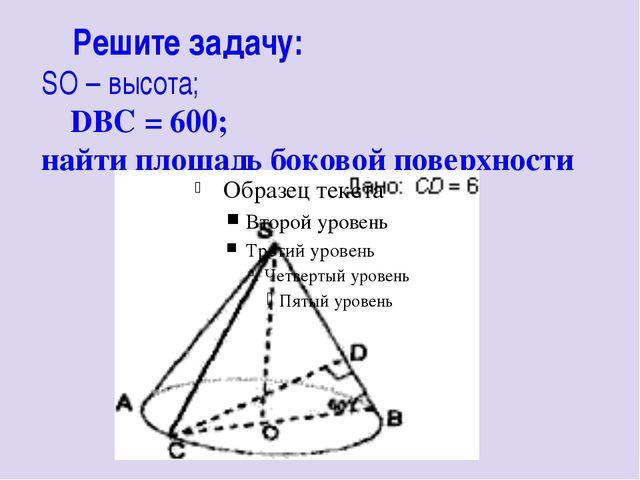 Решите задачу: SO – высота; ∠DBC = 600; найти площадь боковой поверхности