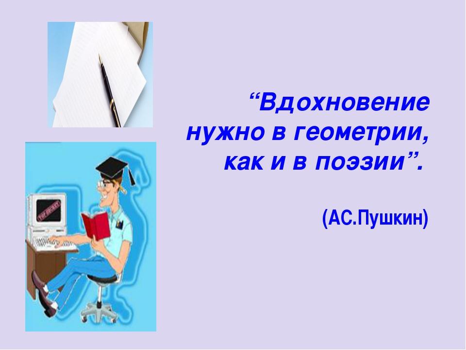 """""""Вдохновение нужно в геометрии, как и в поэзии"""". (АС.Пушкин)"""