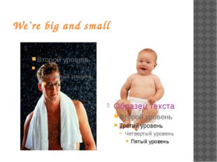 We`re big and small