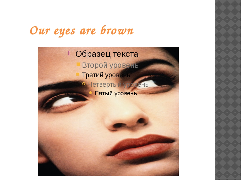 Our eyes are brown